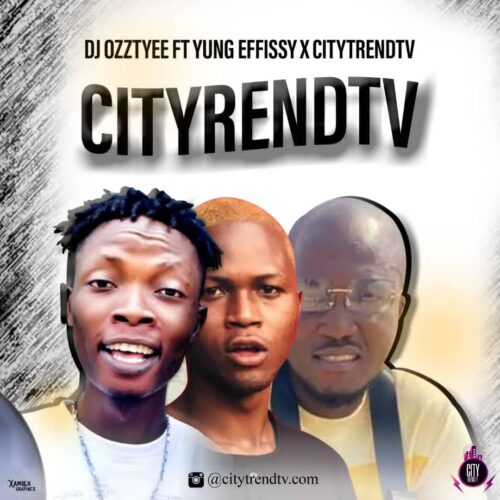 MP3: DJ Ozzytee ft. Yung Effissy x CityTrendTV – CityTrendTv